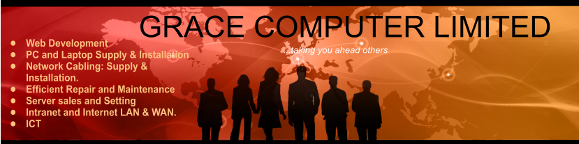GRACE COMPUTER LIMITED ...taking you ahead others •	Web Development •	PC and Laptop Supply & Installation •	Network Cabling: Supply & Installation. •	Efficient Repair and Maintenance •	Server sales and Setting •	Intranet and Internet LAN & WAN. •	ICT